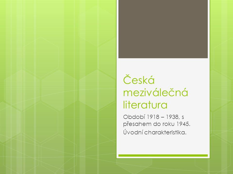 Česká meziválečná literatura Období 1918 – 1938, s přesahem do roku 1945. Úvodní charakteristika.
