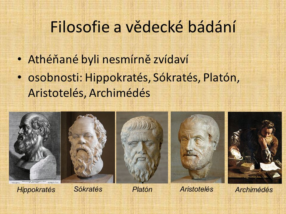 Filosofie a vědecké bádání Athéňané byli nesmírně zvídaví osobnosti: Hippokratés, Sókratés, Platón, Aristotelés, Archimédés