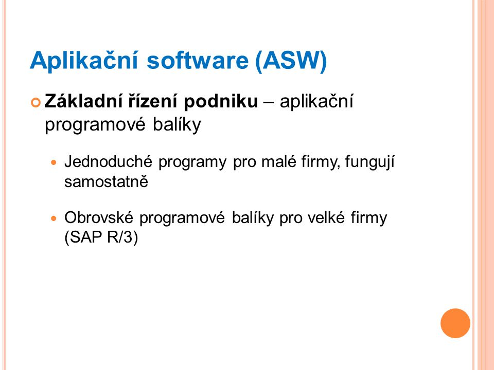 Aplikační software (ASW) Základní řízení podniku – aplikační programové balíky Jednoduché programy pro malé firmy, fungují samostatně Obrovské programové balíky pro velké firmy (SAP R/3)
