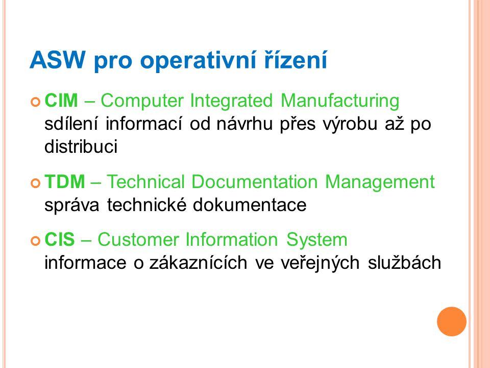 ASW pro operativní řízení CIM – Computer Integrated Manufacturing sdílení informací od návrhu přes výrobu až po distribuci TDM – Technical Documentation Management správa technické dokumentace CIS – Customer Information System informace o zákaznících ve veřejných službách
