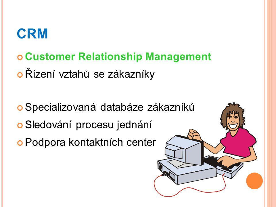 CRM Customer Relationship Management Řízení vztahů se zákazníky Specializovaná databáze zákazníků Sledování procesu jednání Podpora kontaktních center