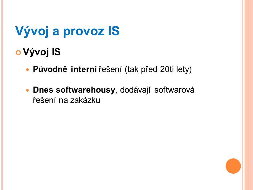 Vývoj a provoz IS Vývoj IS Původně interní řešení (tak před 20ti lety) Dnes softwarehousy, dodávají softwarová řešení na zakázku