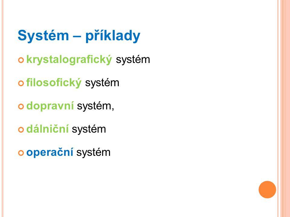 Systém – příklady krystalografický systém filosofický systém dopravní systém, dálniční systém operační systém