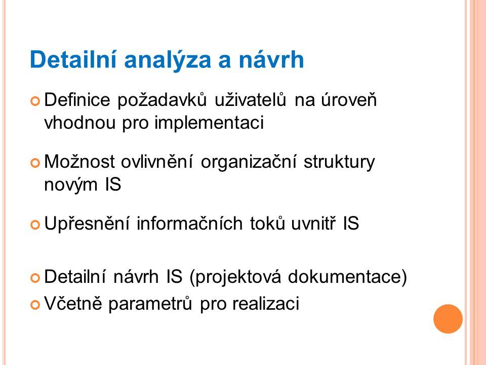Detailní analýza a návrh Definice požadavků uživatelů na úroveň vhodnou pro implementaci Možnost ovlivnění organizační struktury novým IS Upřesnění informačních toků uvnitř IS Detailní návrh IS (projektová dokumentace) Včetně parametrů pro realizaci