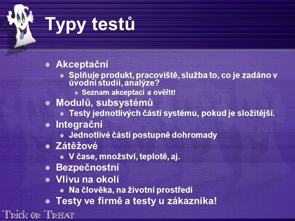 Typy testů Akceptační Splňuje produkt, pracoviště, služba to, co je zadáno v úvodní studii, analýze.