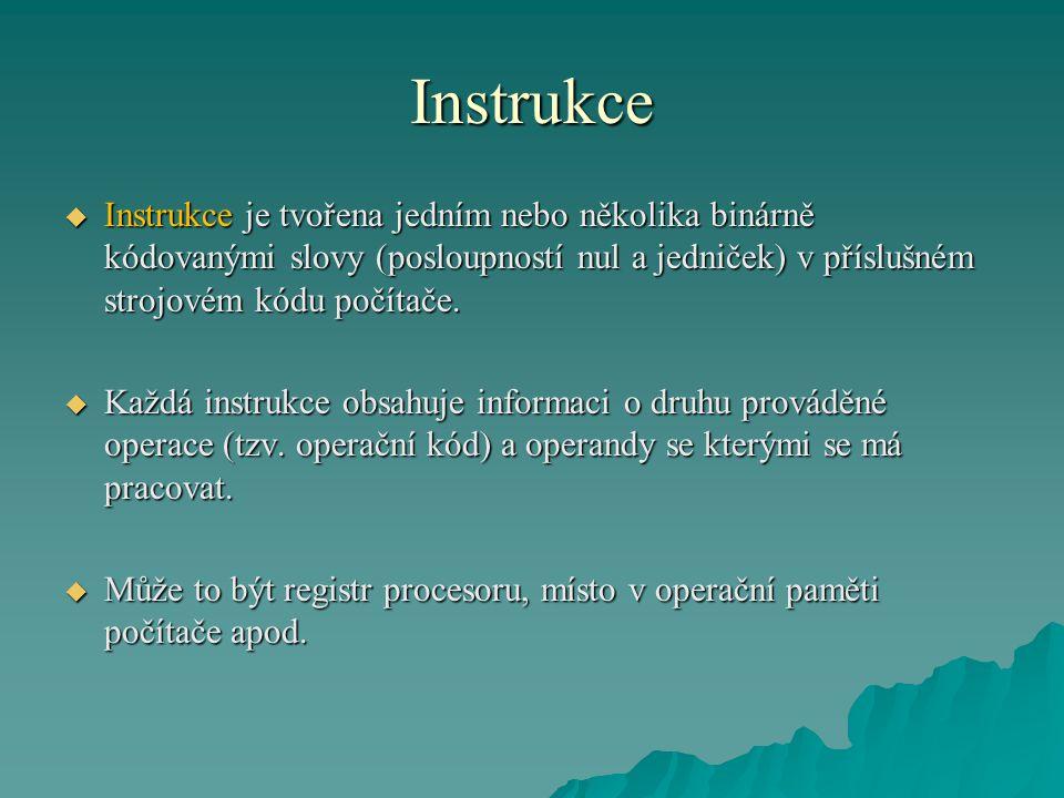 Instrukce  Instrukce je tvořena jedním nebo několika binárně kódovanými slovy (posloupností nul a jedniček) v příslušném strojovém kódu počítače.