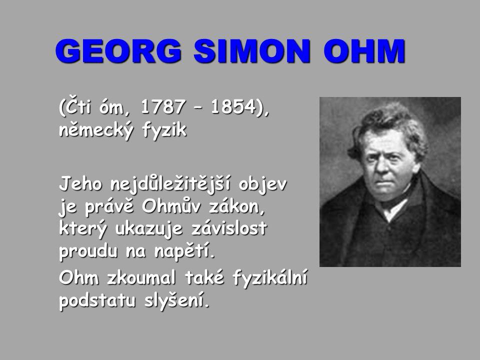 GEORG SIMON OHM (Čti óm, 1787 – 1854), německý fyzik Jeho nejdůležitější objev je právě Ohmův zákon, který ukazuje závislost proudu na napětí. Ohm zko