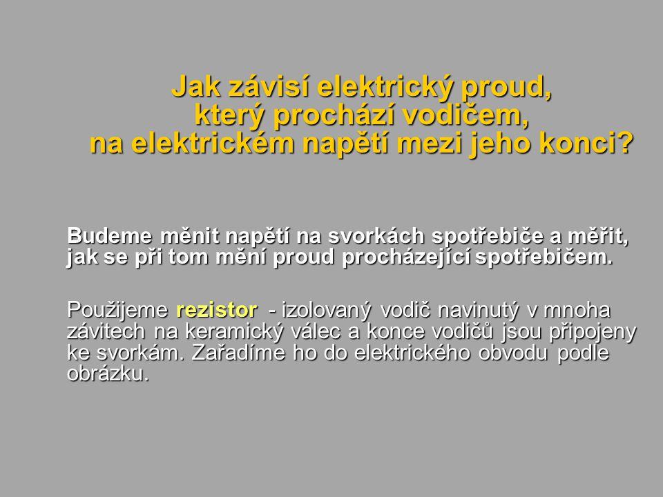 Jak závisí elektrický proud, který prochází vodičem, na elektrickém napětí mezi jeho konci? Budeme měnit napětí na svorkách spotřebiče a měřit, jak se