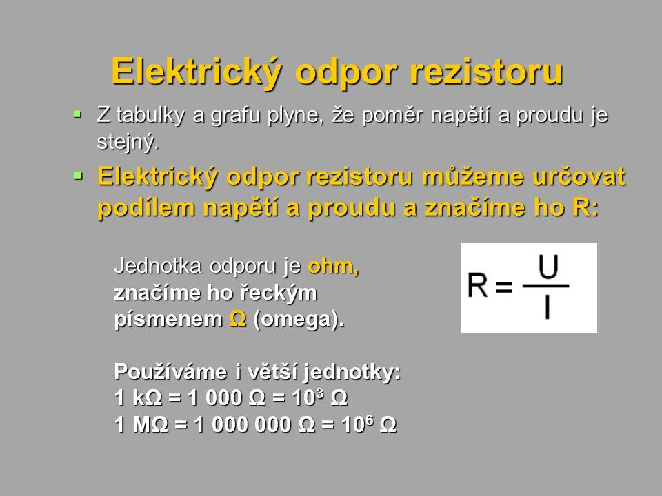 Elektrický odpor rezistoru  Z tabulky a grafu plyne, že poměr napětí a proudu je stejný.  Elektrický odpor rezistoru můžeme určovat podílem napětí a