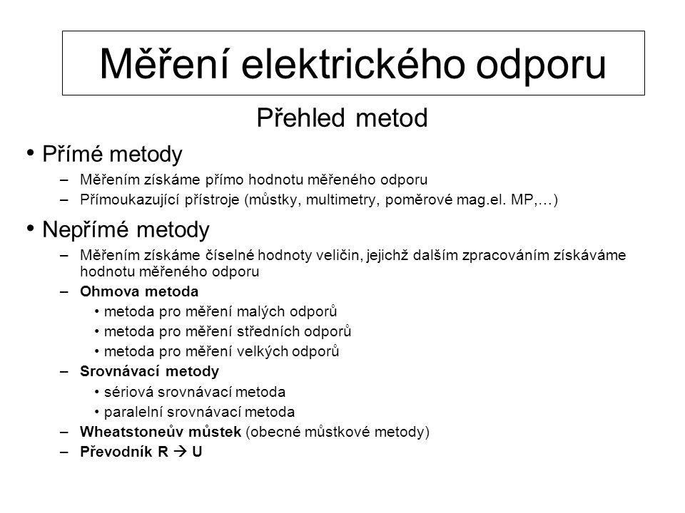 Měření elektrického odporu Přehled metod Přímé metody –Měřením získáme přímo hodnotu měřeného odporu –Přímoukazující přístroje (můstky, multimetry, po