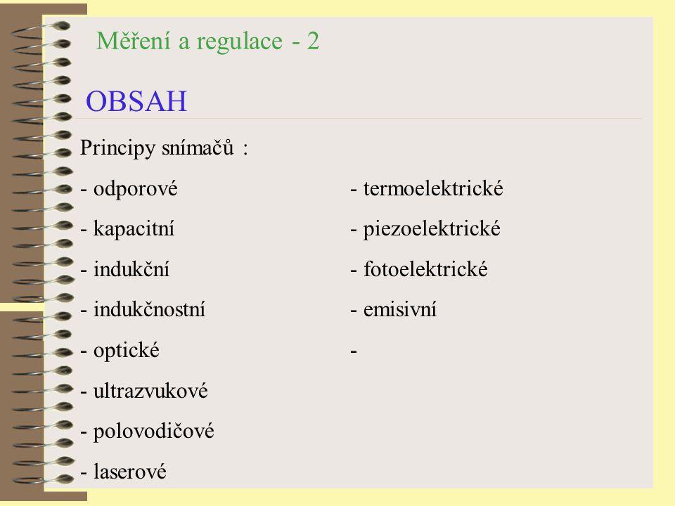 Měření a regulace - 2 OBSAH Principy snímačů : - odporové - termoelektrické - kapacitní- piezoelektrické - indukční - fotoelektrické - indukčnostní- emisivní - optické- - ultrazvukové - polovodičové - laserové