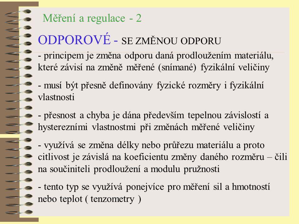 Měření a regulace - 2 ODPOROVÉ - SE ZMĚNOU ODPORU - principem je změna odporu daná prodloužením materiálu, které závisí na změně měřené (snímané) fyzikální veličiny - musí být přesně definovány fyzické rozměry i fyzikální vlastnosti - přesnost a chyba je dána především tepelnou závislostí a hysterezními vlastnostmi při změnách měřené veličiny - využívá se změna délky nebo průřezu materiálu a proto citlivost je závislá na koeficientu změny daného rozměru – čili na součiniteli prodloužení a modulu pružnosti - tento typ se využívá ponejvíce pro měření sil a hmotností nebo teplot ( tenzometry )