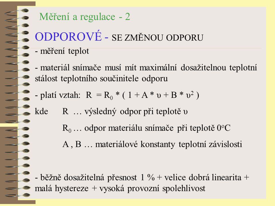 Měření a regulace - 2 ODPOROVÉ - SE ZMĚNOU ODPORU - měření teplot - materiál snímače musí mít maximální dosažitelnou teplotní stálost teplotního součinitele odporu - platí vztah: R = R 0 * ( 1 + A * υ + B * υ 2 ) kde R … výsledný odpor při teplotě υ R 0 … odpor materiálu snímače při teplotě 0 o C A, B … materiálové konstanty teplotní závislosti - běžně dosažitelná přesnost 1 % + velice dobrá linearita + malá hystereze + vysoká provozní spolehlivost