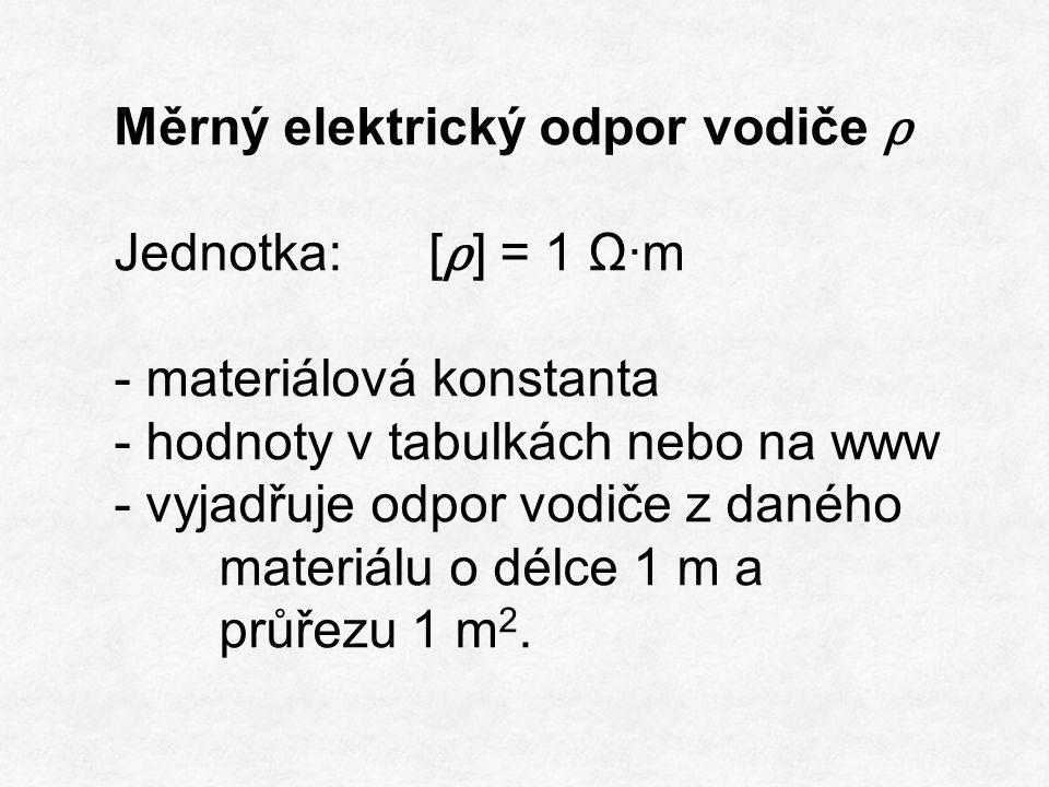 Měrný elektrický odpor vodiče ρ Jednotka:[ ρ ] = 1 Ω·m - materiálová konstanta - hodnoty v tabulkách nebo na www - vyjadřuje odpor vodiče z daného materiálu o délce 1 m a průřezu 1 m 2.