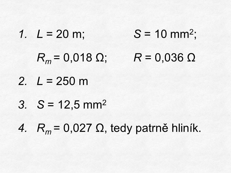 1.L = 20 m; S = 10 mm 2 ; R m = 0,018 Ω;R = 0,036 Ω 2.L = 250 m 3.S = 12,5 mm 2 4.R m = 0,027 Ω, tedy patrně hliník.