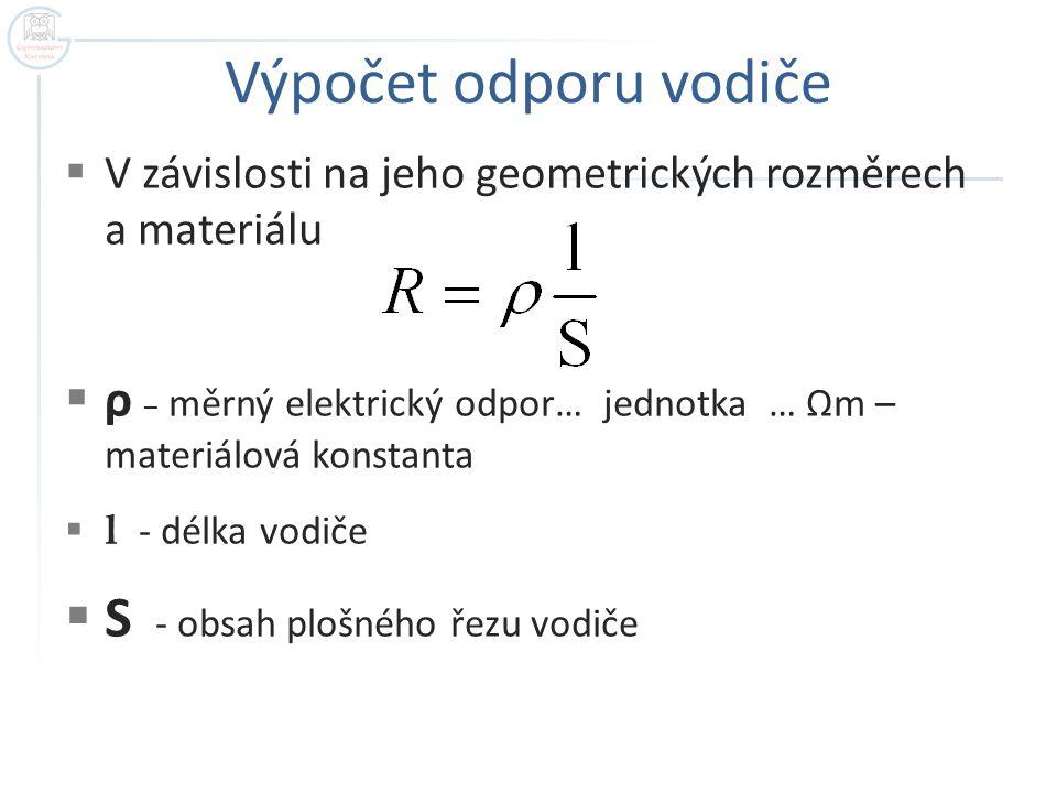 Výpočet odporu vodiče  V závislosti na jeho geometrických rozměrech a materiálu  ρ – měrný elektrický odpor… jednotka … Ωm – materiálová konstanta 
