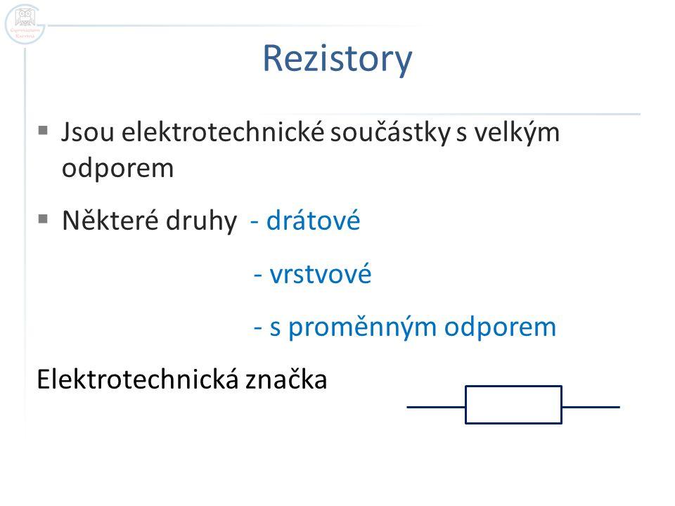 Rezistory  Jsou elektrotechnické součástky s velkým odporem  Některé druhy - drátové - vrstvové - s proměnným odporem Elektrotechnická značka