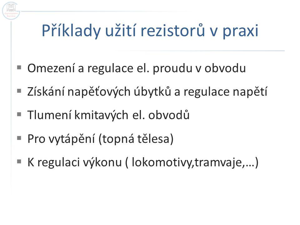 Příklady užití rezistorů v praxi  Omezení a regulace el. proudu v obvodu  Získání napěťových úbytků a regulace napětí  Tlumení kmitavých el. obvodů