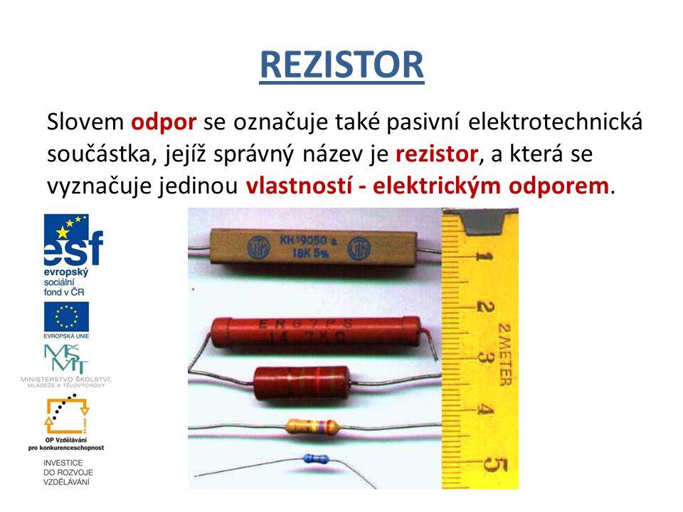 REZISTOR Slovem odpor se označuje také pasivní elektrotechnická součástka, jejíž správný název je rezistor, a která se vyznačuje jedinou vlastností - elektrickým odporem.