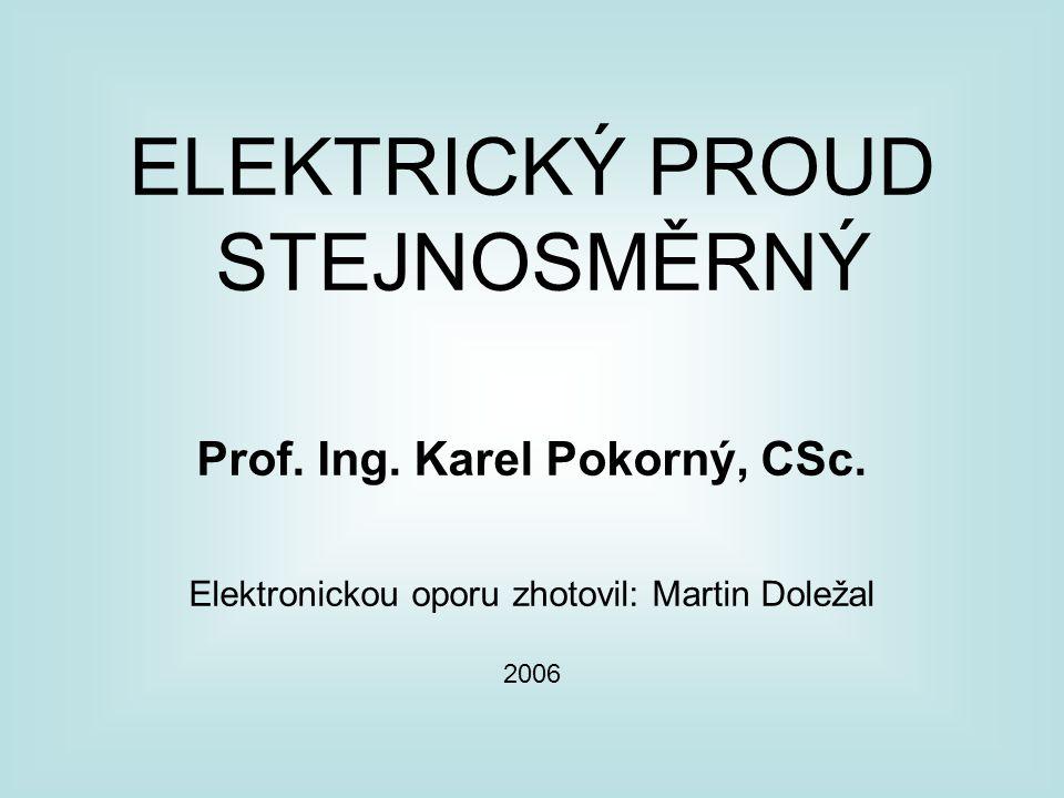 ELEKTRICKÝ PROUD STEJNOSMĚRNÝ Prof. Ing. Karel Pokorný, CSc. Elektronickou oporu zhotovil: Martin Doležal 2006