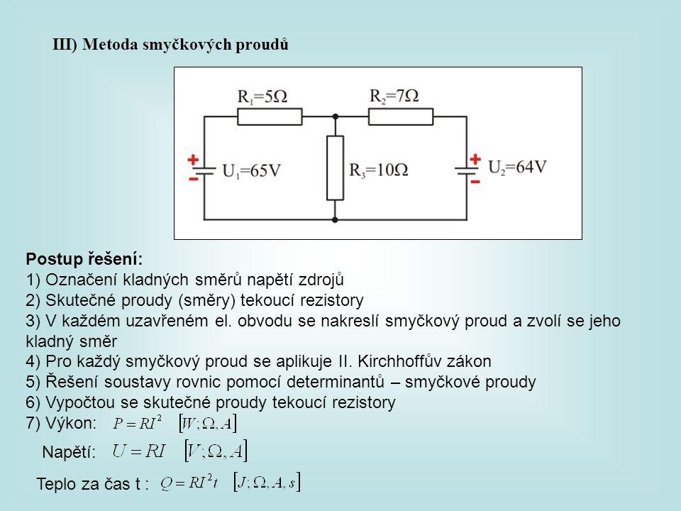 III) Metoda smyčkových proudů Postup řešení: 1) Označení kladných směrů napětí zdrojů 2) Skutečné proudy (směry) tekoucí rezistory 3) V každém uzavřen