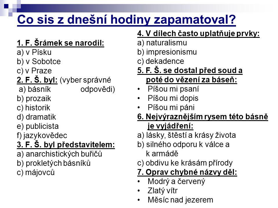Co sis z dnešní hodiny zapamatoval? 1. F. Šrámek se narodil: a) v Písku b) v Sobotce c) v Praze 2. F. Š. byl: (vyber správné a) básník odpovědi) b) pr