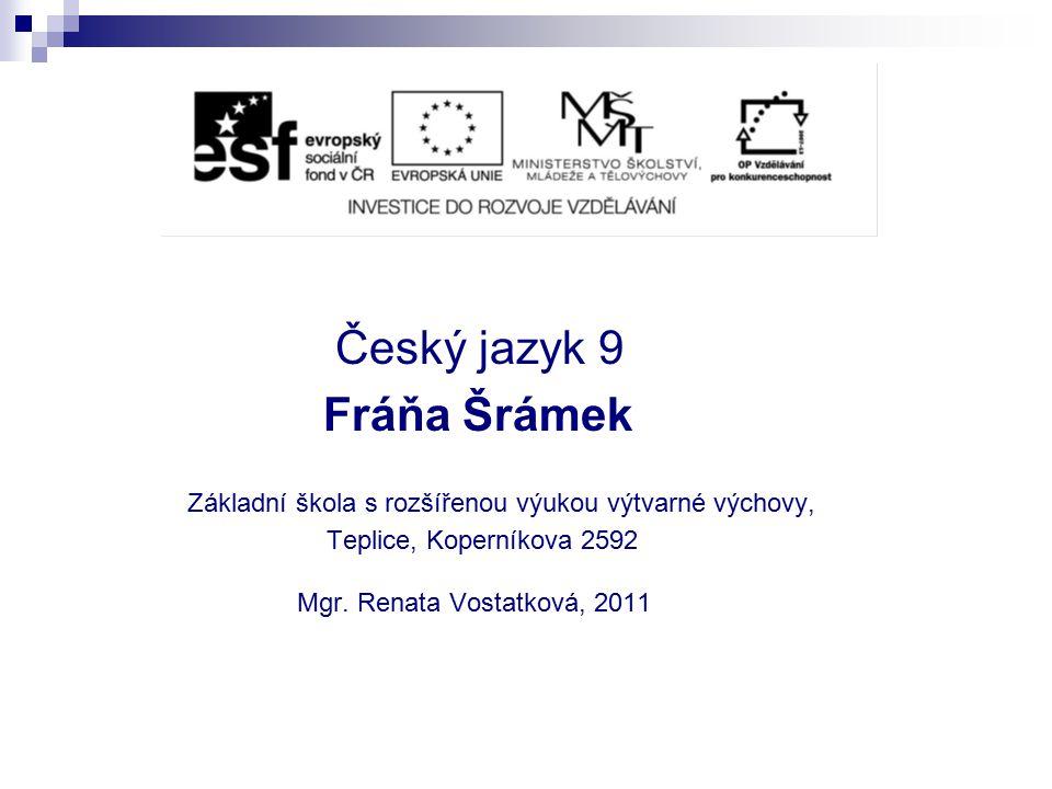 Český jazyk 9 Fráňa Šrámek Základní škola s rozšířenou výukou výtvarné výchovy, Teplice, Koperníkova 2592 Mgr. Renata Vostatková, 2011