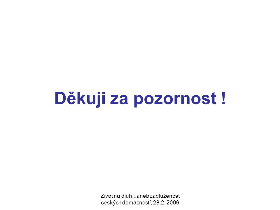 Život na dluh...aneb zadluženost českých domácností, 28.2. 2006 Děkuji za pozornost !