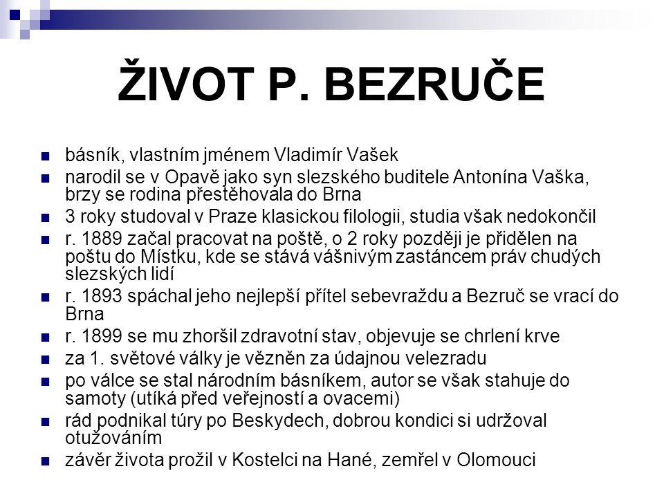 ŽIVOT P. BEZRUČE básník, vlastním jménem Vladimír Vašek narodil se v Opavě jako syn slezského buditele Antonína Vaška, brzy se rodina přestěhovala do