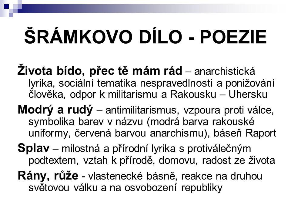 ŠRÁMKOVO DÍLO - POEZIE Života bído, přec tě mám rád – anarchistická lyrika, sociální tematika nespravedlnosti a ponižování člověka, odpor k militarism
