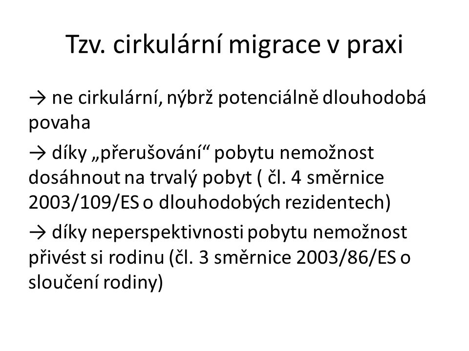 """Tzv. cirkulární migrace v praxi → ne cirkulární, nýbrž potenciálně dlouhodobá povaha → díky """"přerušování"""" pobytu nemožnost dosáhnout na trvalý pobyt ("""