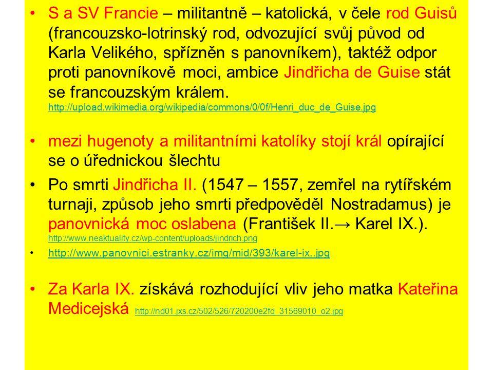 1562 – vévoda de Guise nechal zmasakrovat v městečku Vassy hugenoty shromážděné na bohoslužbě = podnět k vypuknutí náboženských válek (přes 30 let) Proti sobě 2 šlechtická vojska: hugenotské (podpora části měšťanstva, v čele vojska admirál Coligny) X katolické (v čele Guisové, podpora od Španělska), mezi nimi manévruje Kateřina Medicejská ↓ 1570 – hugenoti získali ve Francii náboženskou svobodu a mocenskou převahu, Coligny získává velký vliv na Karla IX.