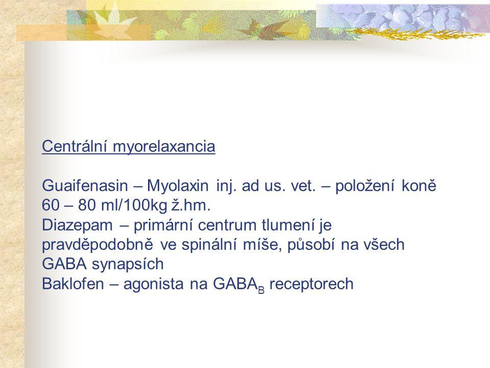 Centrální myorelaxancia Guaifenasin – Myolaxin inj. ad us. vet. – položení koně 60 – 80 ml/100kg ž.hm. Diazepam – primární centrum tlumení je pravděpo