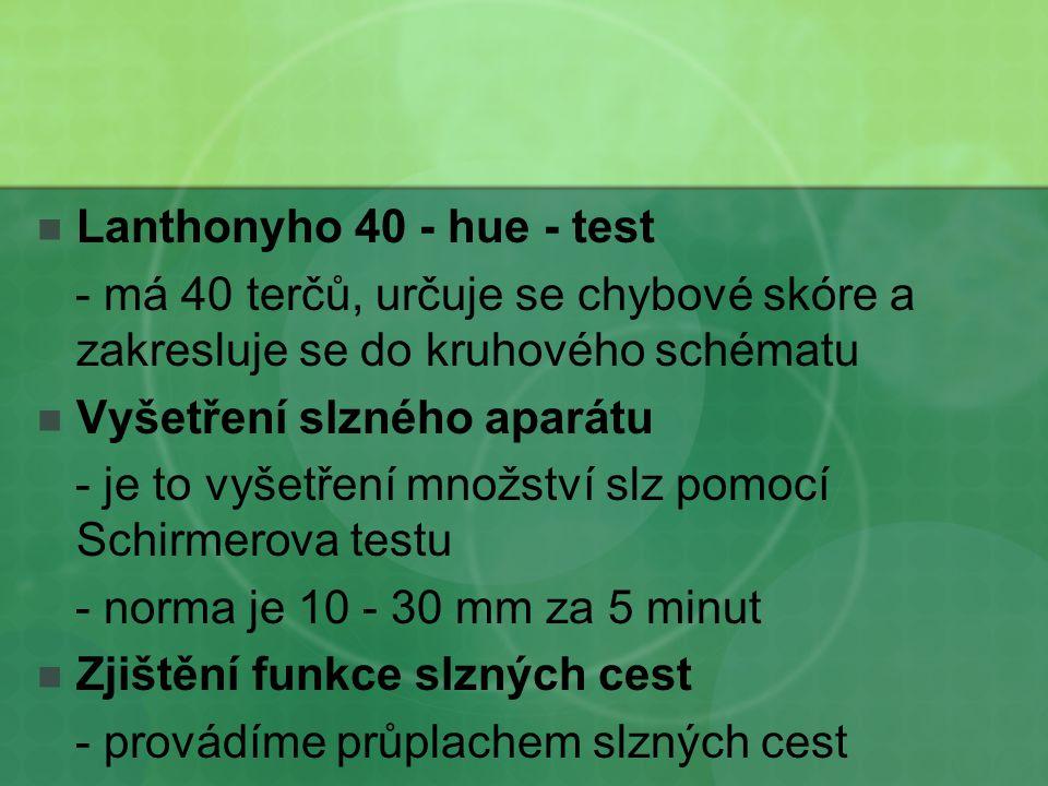 Lanthonyho 40 - hue - test - má 40 terčů, určuje se chybové skóre a zakresluje se do kruhového schématu Vyšetření slzného aparátu - je to vyšetření mn