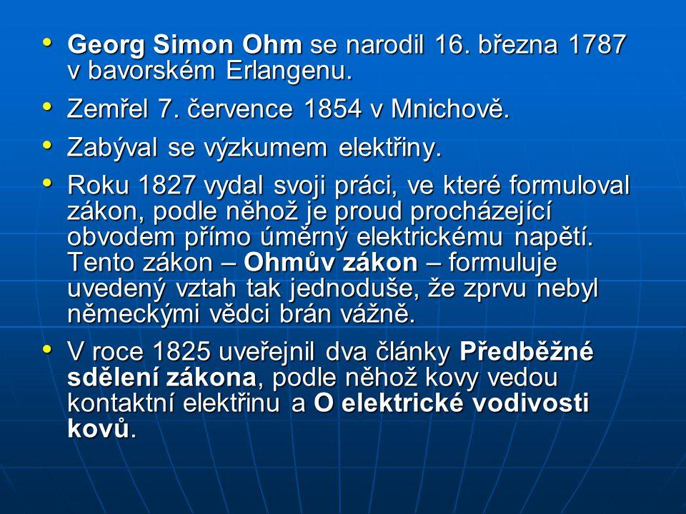 Georg Simon Ohm se narodil 16. března 1787 v bavorském Erlangenu. Georg Simon Ohm se narodil 16. března 1787 v bavorském Erlangenu. Zemřel 7. července