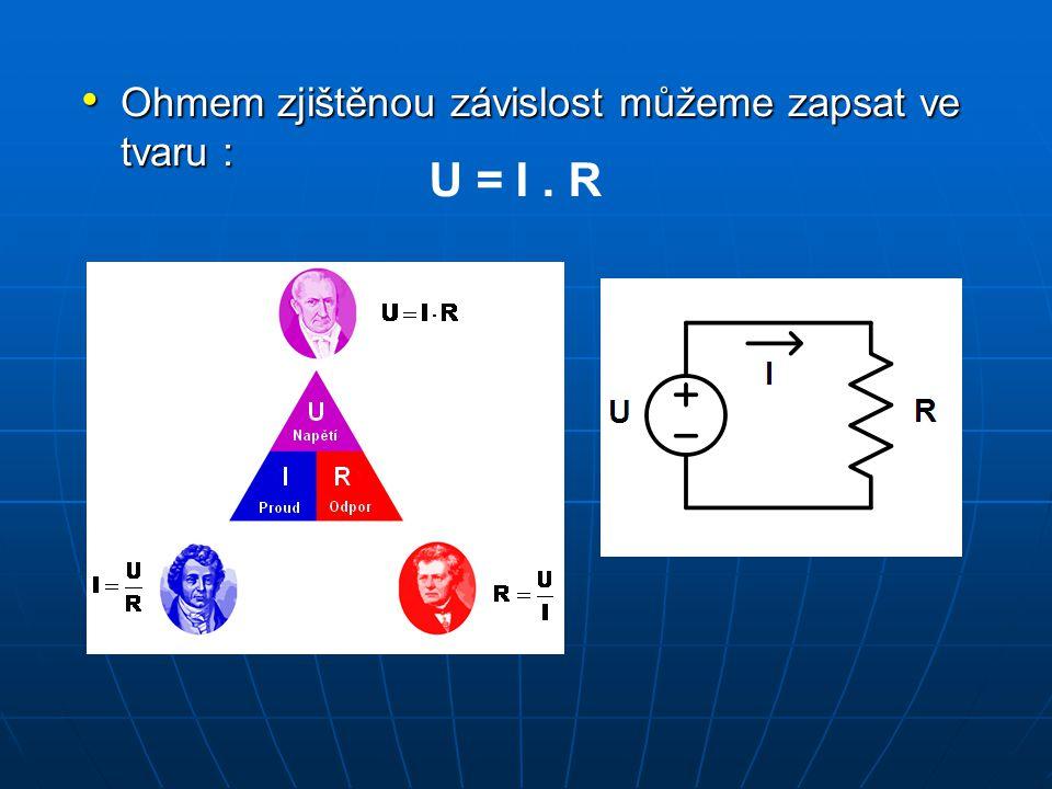Ohmem zjištěnou závislost můžeme zapsat ve tvaru : Ohmem zjištěnou závislost můžeme zapsat ve tvaru : U = I. R