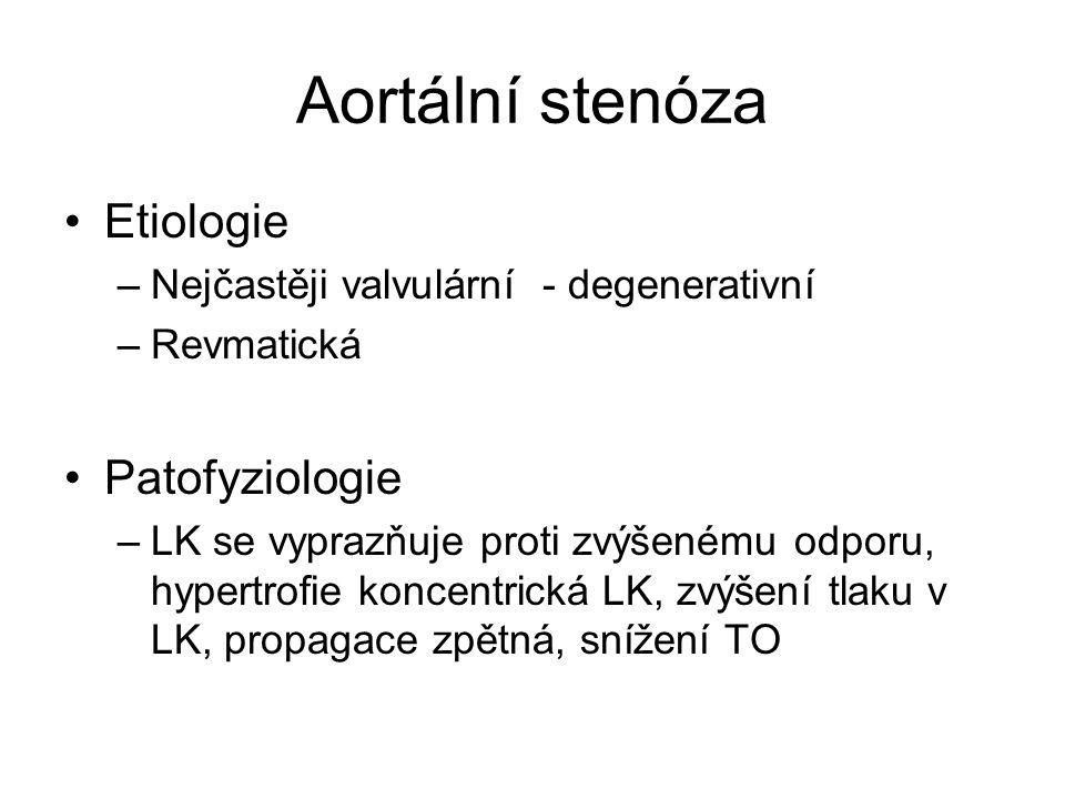 Aortální stenóza Etiologie –Nejčastěji valvulární - degenerativní –Revmatická Patofyziologie –LK se vyprazňuje proti zvýšenému odporu, hypertrofie koncentrická LK, zvýšení tlaku v LK, propagace zpětná, snížení TO