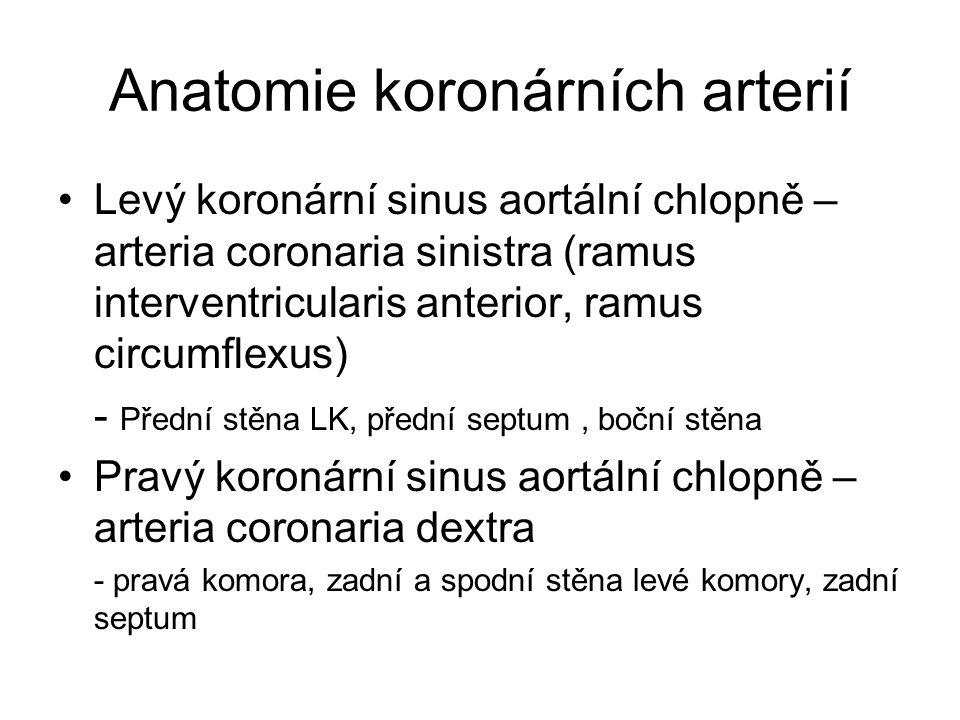 Anatomie koronárních arterií Levý koronární sinus aortální chlopně – arteria coronaria sinistra (ramus interventricularis anterior, ramus circumflexus) - Přední stěna LK, přední septum, boční stěna Pravý koronární sinus aortální chlopně – arteria coronaria dextra - pravá komora, zadní a spodní stěna levé komory, zadní septum