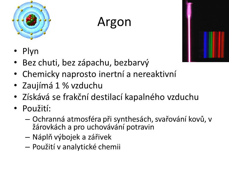 Argon Plyn Bez chuti, bez zápachu, bezbarvý Chemicky naprosto inertní a nereaktivní Zaujímá 1 % vzduchu Získává se frakční destilací kapalného vzduchu