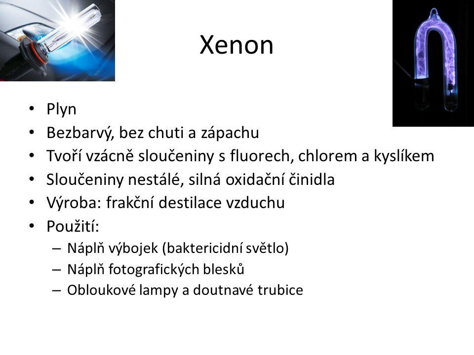 Xenon Plyn Bezbarvý, bez chuti a zápachu Tvoří vzácně sloučeniny s fluorech, chlorem a kyslíkem Sloučeniny nestálé, silná oxidační činidla Výroba: fra