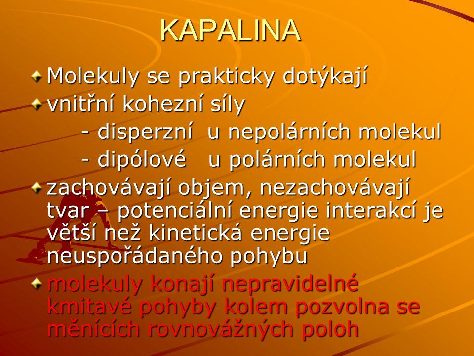 KAPALINA Molekuly se prakticky dotýkají vnitřní kohezní síly - disperzní u nepolárních molekul - disperzní u nepolárních molekul - dipólové u polárníc