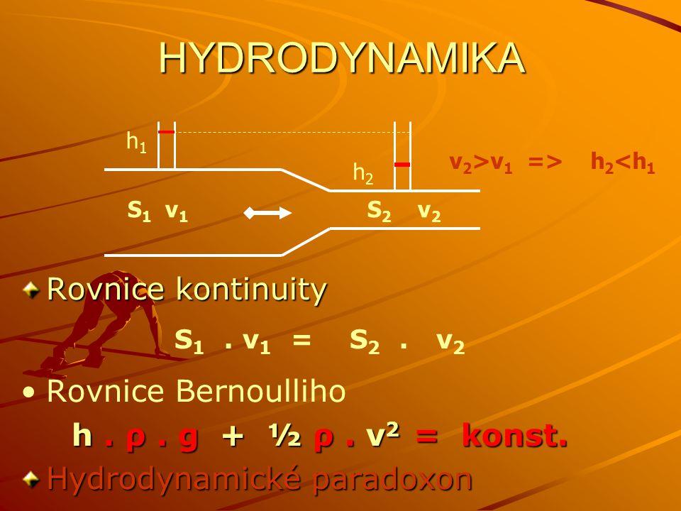 HYDRODYNAMIKA Rovnice kontinuity S 1. v 1 = S 2. v 2 Rovnice Bernoulliho h. ρ. g + ½ ρ. v 2 = konst. Hydrodynamické paradoxon S 1 v 1 S 2 v 2 v 2 >v 1