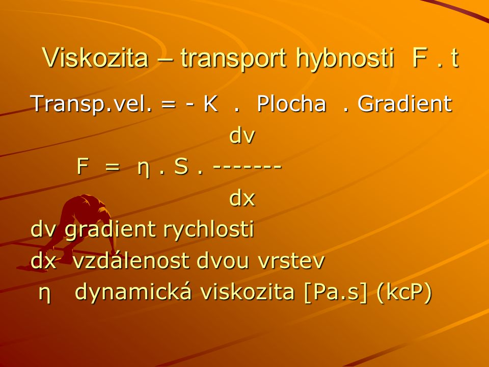Viskozita – transport hybnosti F. t Viskozita – transport hybnosti F. t Transp.vel. = - K. Plocha. Gradient dv dv F = η. S. ------- F = η. S. -------