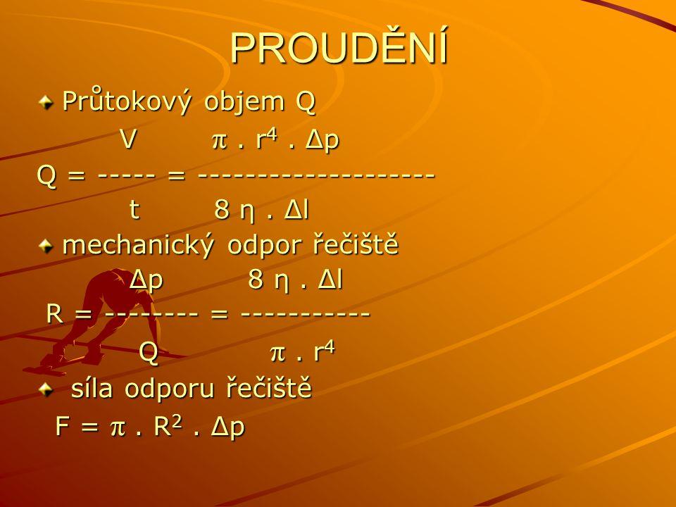 PROUDĚNÍ Průtokový objem Q V π. r 4. Δp V π. r 4. Δp Q = ----- = -------------------- t 8 η. Δl t 8 η. Δl mechanický odpor řečiště Δp 8 η. Δl Δp 8 η.