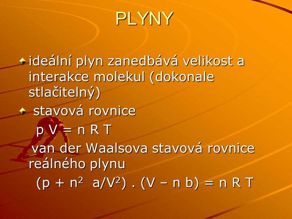 PLYNY ideální plyn zanedbává velikost a interakce molekul (dokonale stlačitelný) stavová rovnice stavová rovnice p V = n R T p V = n R T van der Waals