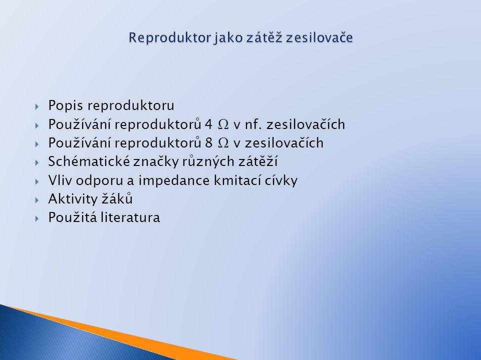  Popis reproduktoru  Používání reproduktorů 4 Ω v nf. zesilovačích  Používání reproduktorů 8 Ω v zesilovačích  Schématické značky různých zátěží 