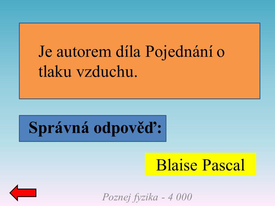 Správná odpověď: Poznej fyzika - 4 000 Blaise Pascal Je autorem díla Pojednání o tlaku vzduchu.