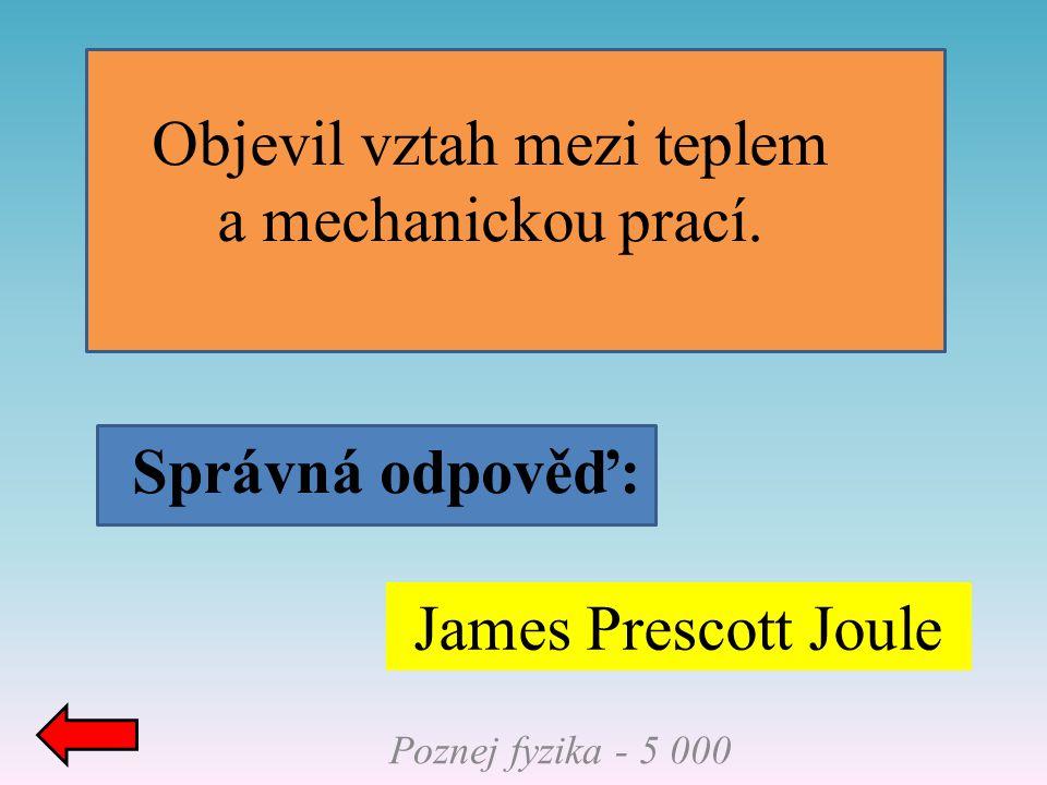 Správná odpověď: Poznej fyzika - 5 000 James Prescott Joule Objevil vztah mezi teplem a mechanickou prací.