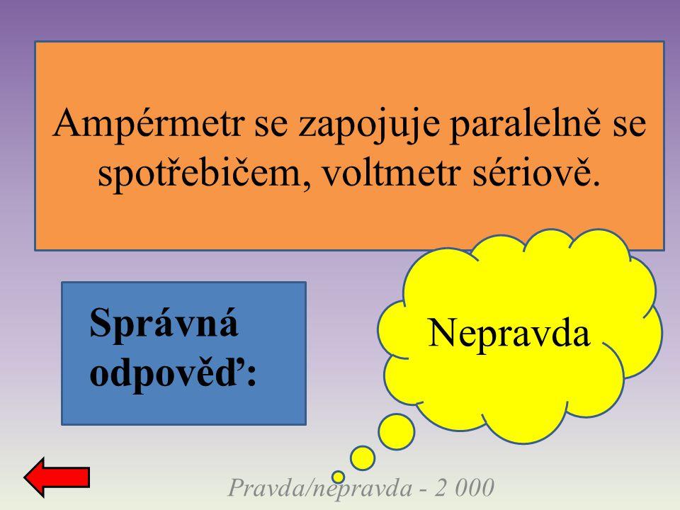 Správná odpověď: Ampérmetr se zapojuje paralelně se spotřebičem, voltmetr sériově. Nepravda Pravda/nepravda - 2 000