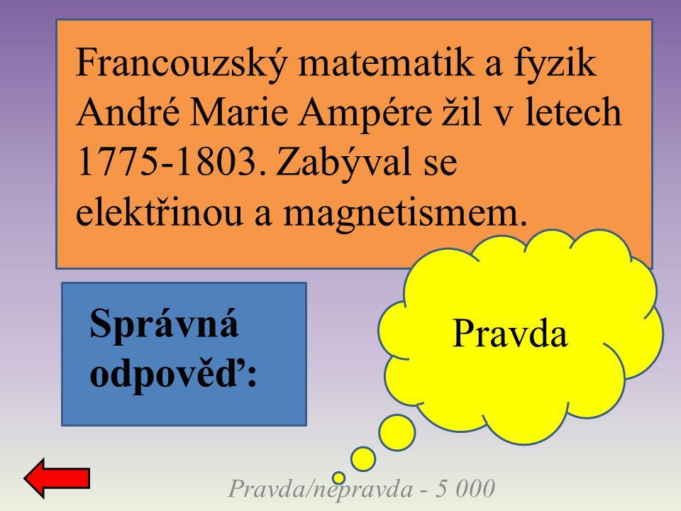 Pravda/nepravda - 5 000 Správná odpověď: Pravda Francouzský matematik a fyzik André Marie Ampére žil v letech 1775-1803. Zabýval se elektřinou a magne